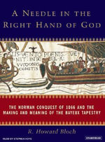 A Needle in the Right Hand of God : The Norman Conquest of 1066 and the Making and Meaning of the Bayeux Tapestry - R. Howard Bloch