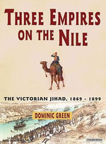 Three Empires on the Nile : The Victorian Jihad, 1869-1899 - Dominic Green
