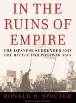 In the Ruins of Empire : The Japanese Surrender and the Battle for Postwar Asia - Ronald H. Spector
