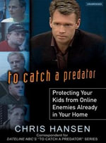 To Catch a Predator :  Protecting Your Kids from Online Enemies Already in Your Home - Chris Hansen