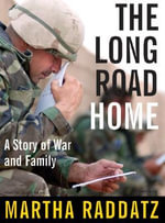 The Long Road Home : A Story of War and Family - Martha Raddatz