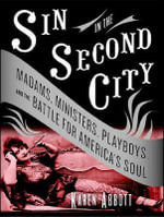 Sin in the Second City : Madams, Ministers, Playboys, and the Battle for America's Soul - Karen Abbott