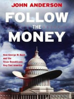 Follow the Money : How George W. Bush and the Texas Republicans Hog-tied America - John Anderson