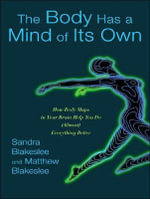 The Body Has a Mind of Its Own : How Body Maps in Your Brain Help You Do (almost) Everything Better - Sandra Blakeslee
