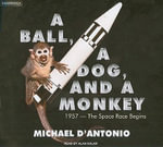 A Ball, a Dog, and a Monkey : 1957---the Space Race Begins - Michael D'Antonio