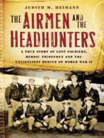 The Airmen and the Headhunters : A True Story of Lost Soldiers, Heroic Tribesmen and the Unlikeliest Rescue of World War II - Judith M. Heimann