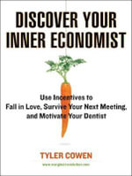 Discover Your Inner Economist : Use Incentives to Fall in Love, Survive Your Next Meeting, and Motivate Your Dentist - Tyler Cowen