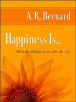 Happiness is... : Simple Steps to a Life of Joy - A. R. Bernard