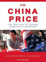 The China Price : The True Cost of Chinese Competitive Advantage - Alexandra Harney