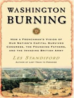 Washington Burning : How a Frenchman's Vision of Our Nation's Capital Survived Congress, the Founding Fathers, and the Invading British Army - Les Standiford
