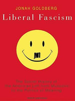 Liberal Fascism : The Secret History of the American Left from Mussolini to the Politics of Meaning - Jonah Goldberg