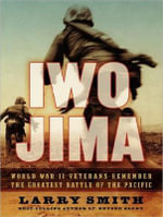 Iwo Jima : World War II Veterans Remember the Greatest Battle of the Pacific - Larry Smith