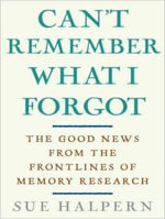 Can't Remember What I Forgot : The Good News from the Frontlines of Memory Research - Sue Halpern