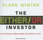 Either/or Investor : How to Succeed in Global Investing, One Decision at a Time - Clark Winter