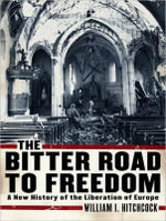 The Bitter Road to Freedom : A New History of the Liberation of Europe - William I. Hitchcock