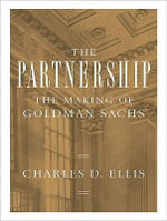The Partnership : The Making of Goldman Sachs - Charles D. Ellis