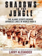 Shadows in the Jungle : The Alamo Scouts Behind Japanese Lines in World War Two - Larry Alexander