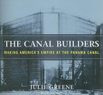 The Canal Builders : Making America's Empire at the Panama Canal - Julie Greene