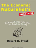 The Economic Naturalist's Field Guide : Common Sense Principles for Troubled Times - Robert H. Frank