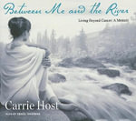 Between Me and the River : Living Beyond Cancer: a Memoir - Carrie Host