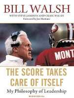 The Score Takes Care of Itself : My Philosophy of Leadership - Bill Walsh