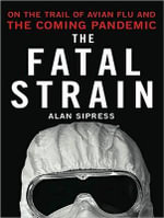 The Fatal Strain : On the Trail of Avian Flu and the Coming Pandemic - Alan Sipress