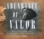 Abundance of Valor : Resistance, Liberation, and Survival: 1944-45 - Will Irwin