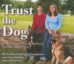 Trust the Dog : Rebuilding Lives Through Teamwork with Man's Best Friend - Fidelco Guide Dog Foundation