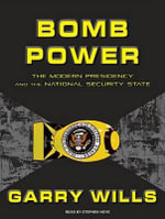 Bomb Power : The Modern Presidency and the National Security State - Garry Wills