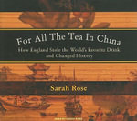 For All the Tea in China : How England Stole the World's Favorite Drink and Changed History - Sarah Rose