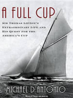 A Full Cup : Sir Thomas Lipton's Extraordinary Life and His Quest for the America's Cup - Michael D'Antonio
