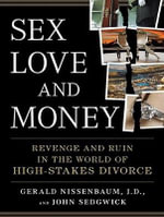 Sex, Love, and Money : Revenge and Ruin in the World of High-Stakes Divorce - Gerald Nissenbaum