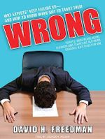 Wrong : Why Experts (scientists, Finance Wizards, Doctors, Relationship Gurus, Celebrity Ceos, High-powered Consultants, Health Officials and More) Keep Failing Us---and How to Know When Not to Trust Them - David H. Freedman