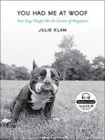 You Had Me at Woof : How Dogs Taught Me the Secrets of Happiness - Julie Klam