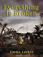 Everything is Broken : A Tale of Catastrophe in Burma - Emma Larkin