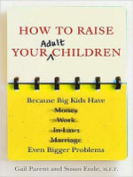 How to Raise Your Adult Children : Because Big Kids Have Even Bigger Problems - Gail Parent