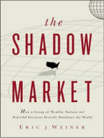 The Shadow Market : How a Group of Wealthy Nations and Powerful Investors Secretly Dominate the World - Eric J. Weiner