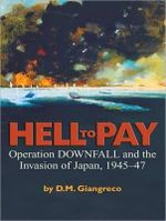 Hell to Pay : Operation Downfall and the Invasion of Japan, 1945-1947 - D.M. Giangreco