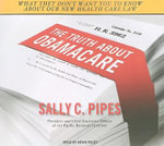 The Truth About Obamacare : What They Don't Want You to Know about Our New Health Care Law - Sally C. Pipes