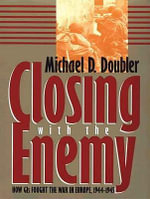 Closing with the Enemy : How GIs Fought the War in Europe, 1944-1945 - Michael D. Doubler