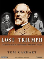 Lost Triumph : Lee's Real Plan at Gettysburg - and Why it Failed - Tom Carhart
