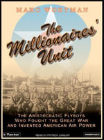 The Millionaires' Unit : The Aristocratic Flyboys Who Fought the Great War and Invented American Air Power - Marc Wortman