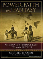 Power, Faith, and Fantasy : America in the Middle East, 1776 to the Present - Michael B. Oren