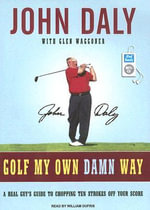 Golf My Own Damn Way : A Real Guy's Guide to Chopping Ten Strokes off Your Score - John Daly