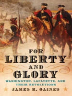 For Liberty and Glory : Washington, Lafayette, and Their Revolutions - James R. Gaines