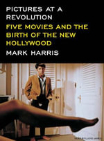 Pictures at a Revolution : Five Movies and the Birth of the New Hollywood - Mark Harris