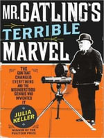 Mr. Gatling's Terrible Marvel : The Gun That Changed Everything and the Misunderstood Genius Who Invented it - Julia Keller