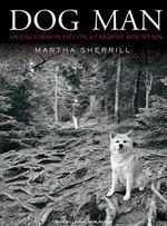 Dog Man : An Uncommon Life on a Faraway Mountain - Martha Sherrill