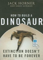 How to Build a Dinosaur : Extinction Doesn't Have to be Forever - Jack Horner