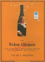 The Widow Clicquot : The Story of a Champagne Empire and the Woman Who Ruled it - Tilar J. Mazzeo